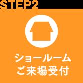 step2 ショールームご来場受付